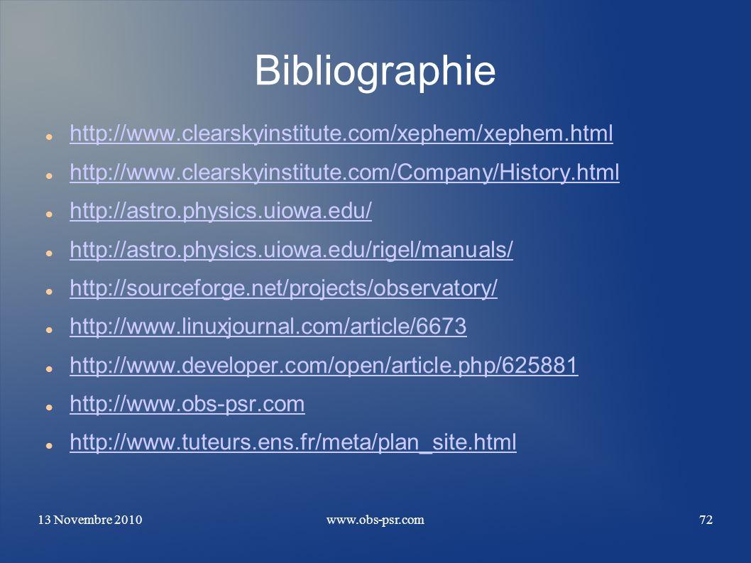 13 Novembre 2010www.obs-psr.com72 Bibliographie http://www.clearskyinstitute.com/xephem/xephem.html http://www.clearskyinstitute.com/Company/History.h