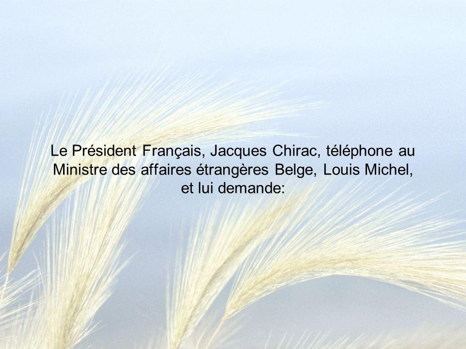 Le Président Français, Jacques Chirac, téléphone au Ministre des affaires étrangères Belge, Louis Michel, et lui demande: