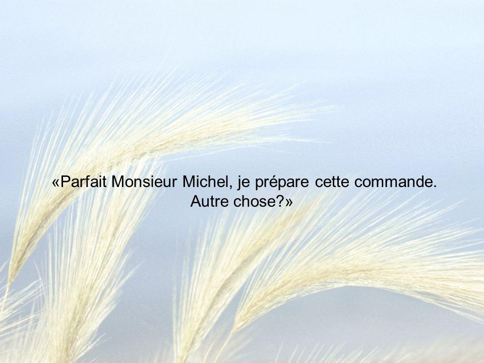 «Parfait Monsieur Michel, je prépare cette commande. Autre chose?»