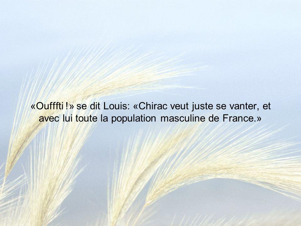 «Oufffti !» se dit Louis: «Chirac veut juste se vanter, et avec lui toute la population masculine de France.»