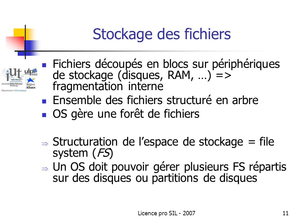 Licence pro SIL - 200711 Stockage des fichiers Fichiers découpés en blocs sur périphériques de stockage (disques, RAM, …) => fragmentation interne Ensemble des fichiers structuré en arbre OS gère une forêt de fichiers Structuration de lespace de stockage = file system (FS) Un OS doit pouvoir gérer plusieurs FS répartis sur des disques ou partitions de disques