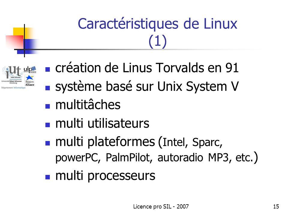 Licence pro SIL - 200715 Caractéristiques de Linux (1) création de Linus Torvalds en 91 système basé sur Unix System V multitâches multi utilisateurs multi plateformes ( Intel, Sparc, powerPC, PalmPilot, autoradio MP3, etc.