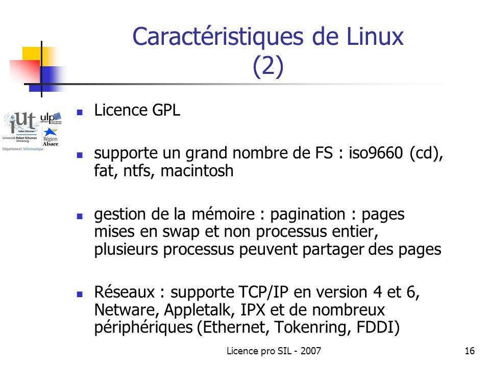 Licence pro SIL - 200716 Caractéristiques de Linux (2) Licence GPL supporte un grand nombre de FS : iso9660 (cd), fat, ntfs, macintosh gestion de la mémoire : pagination : pages mises en swap et non processus entier, plusieurs processus peuvent partager des pages Réseaux : supporte TCP/IP en version 4 et 6, Netware, Appletalk, IPX et de nombreux périphériques (Ethernet, Tokenring, FDDI)
