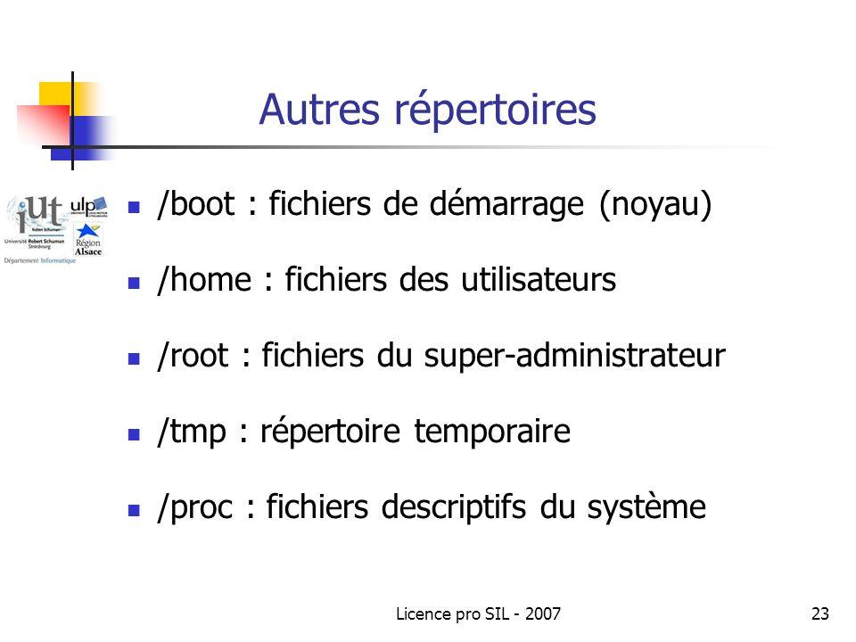 Licence pro SIL - 200723 Autres répertoires /boot : fichiers de démarrage (noyau) /home : fichiers des utilisateurs /root : fichiers du super-administrateur /tmp : répertoire temporaire /proc : fichiers descriptifs du système