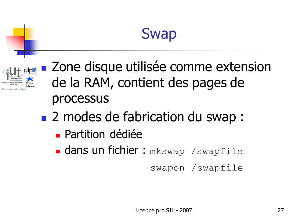 Licence pro SIL - 200727 Swap Zone disque utilisée comme extension de la RAM, contient des pages de processus 2 modes de fabrication du swap : Partition dédiée dans un fichier : mkswap /swapfile swapon /swapfile