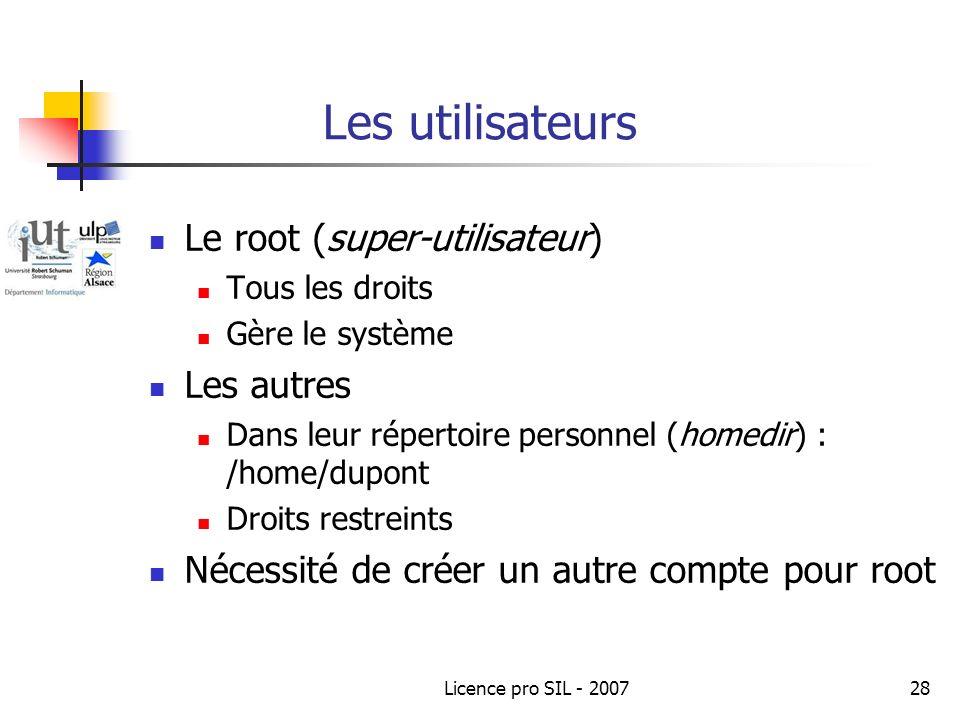 Licence pro SIL - 200728 Les utilisateurs Le root (super-utilisateur) Tous les droits Gère le système Les autres Dans leur répertoire personnel (homedir) : /home/dupont Droits restreints Nécessité de créer un autre compte pour root