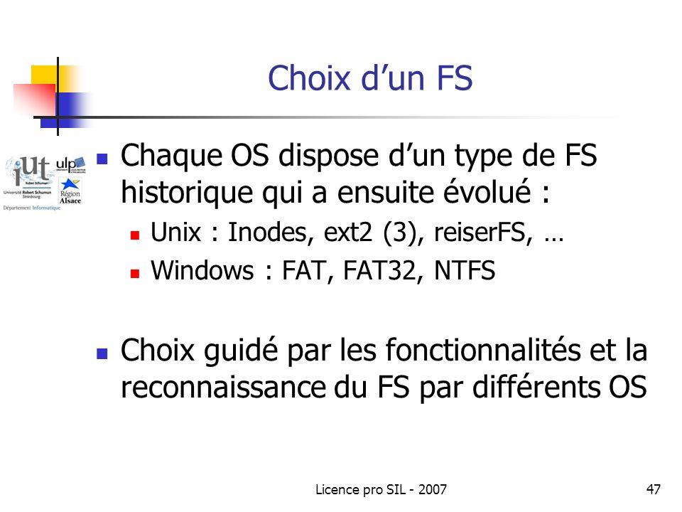 Licence pro SIL - 200747 Choix dun FS Chaque OS dispose dun type de FS historique qui a ensuite évolué : Unix : Inodes, ext2 (3), reiserFS, … Windows : FAT, FAT32, NTFS Choix guidé par les fonctionnalités et la reconnaissance du FS par différents OS