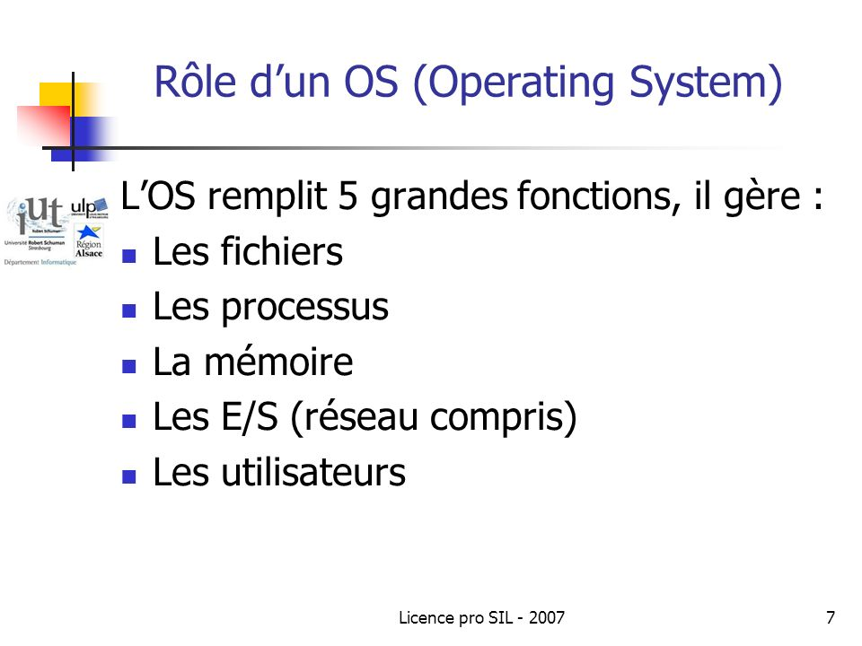 Licence pro SIL - 20077 Rôle dun OS (Operating System) LOS remplit 5 grandes fonctions, il gère : Les fichiers Les processus La mémoire Les E/S (réseau compris) Les utilisateurs