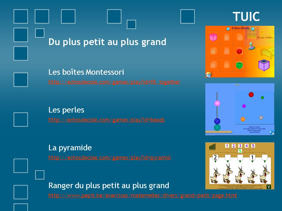 TUIC Du plus petit au plus grand Les boîtes Montessori http://echosdecole.com/games/play?id=fit_together Les perles http://echosdecole.com/games/play?