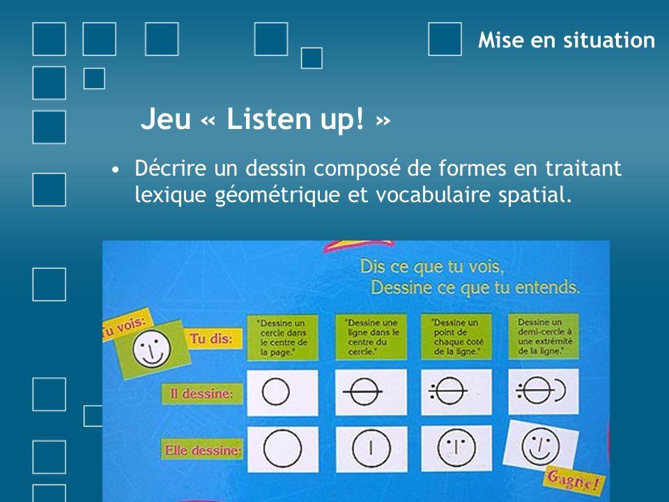 Jeu « Listen up! » Décrire un dessin composé de formes en traitant lexique géométrique et vocabulaire spatial. Un volontaire ? Mise en situation