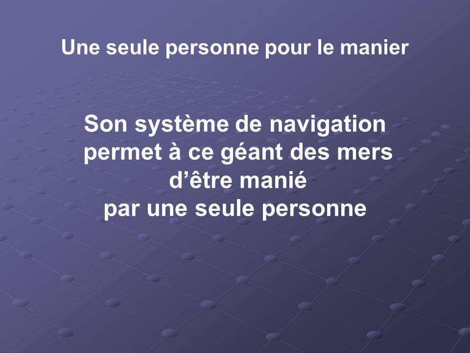 Une seule personne pour le manier Son système de navigation permet à ce géant des mers dêtre manié par une seule personne