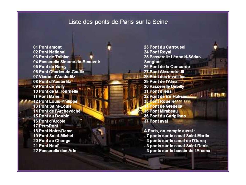 Liste des ponts de Paris sur la Seine 01 Pont amont 02 Pont National 03 Pont de Tolbiac 04 Passerelle Simone-de-Beauvoir 05 Pont de Bercy 06 Pont Charles-de-Gaulle 07 Viaduc d Austerlitz 08 Pont d Austerlitz 09 Pont de Sully 10 Pont de la Tournelle 11 Pont Marie 12 Pont Louis-Philippe 13 Pont Saint-Louis 14 Pont de l Archevêché 15 Pont au Double 16 Pont d Arcole 17 Petit-Pont 18 Pont Notre-Dame 19 Pont Saint-Michel 20 Pont au Change 21 Pont Neuf 22 Passerelle des Arts 23 Pont du Carrousel 24 Pont Royal 25 Passerelle Léopold-Sédar- Senghor 26 Pont de la Concorde 27 Pont Alexandre-III 28 Pont des Invalides 29 Pont de l Alma 30 Passerelle Debilly 31 Pont d Iéna 32 Pont de Bir-Hakeim 33 Pont Rouelle 34 Pont de Grenelle 35 Pont Mirabeau 36 Pont du Garigliano 37 Pont aval A Paris, on compte aussi : - 7 ponts sur le canal Saint-Martin - 3 ponts sur le canal de l Ourcq - 3 ponts sur le canal Saint-Denis - 3 ponts sur le bassin de l Arsenal