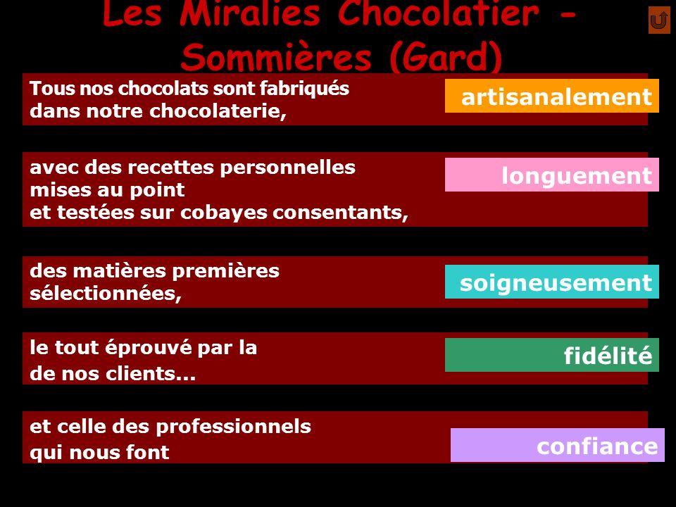 Les Miralies Chocolatier - Sommières (Gard) Le chocolat en bouche (-à-oreille) est notre meilleure publicité pur beurre de cacao, bien sûr : Afin de mieux exhaler les nos chocolats comportent Sensible surtout pour les ganaches, les pâtes d amande et le chocolat au lait.
