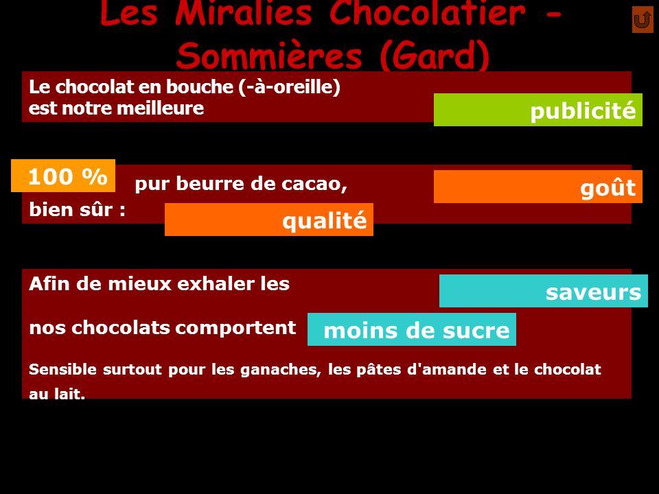 Les Miralies Chocolatier - Sommières (Gard) A l exception des cerises à l eau de vie, nos chocolats sont sans alcool Notre chocolat noir est à avec une pointe à pour notre ganache réservée aux amateurs de sensations fortes (à demander explicitement lors de votre commande).