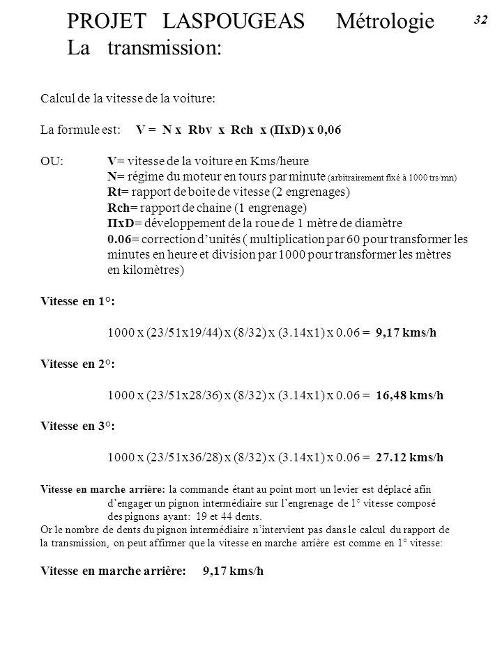 PROJET LASPOUGEAS Métrologie La transmission: Calcul de la vitesse de la voiture: La formule est: V = N x Rbv x Rch x (ΠxD) x 0,06 OU:V= vitesse de la