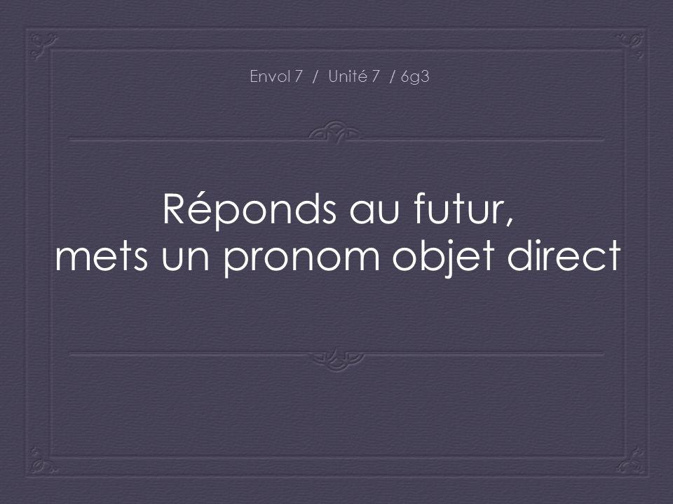 Réponds au futur, mets un pronom objet direct Envol 7 / Unité 7 / 6g3