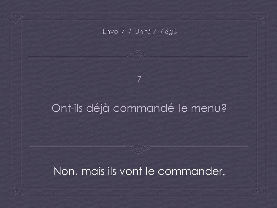 Envol 7 / Unité 7 / 6g3 Ont-ils déjà commandé le menu? Non, mais ils vont le commander. 7
