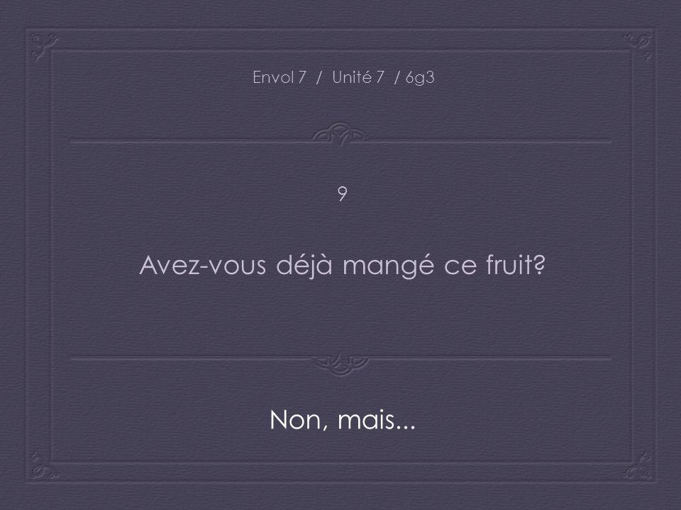 Envol 7 / Unité 7 / 6g3 Avez-vous déjà mangé ce fruit? Non, mais... 9