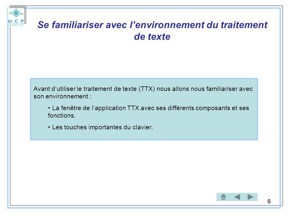 6 Se familiariser avec lenvironnement du traitement de texte Avant dutiliser le traitement de texte (TTX) nous allons nous familiariser avec son envir
