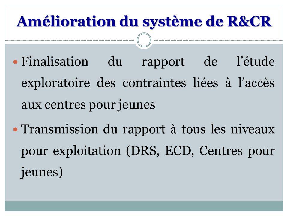 Amélioration du système de R&CR Finalisation du rapport de létude exploratoire des contraintes liées à laccès aux centres pour jeunes Transmission du rapport à tous les niveaux pour exploitation (DRS, ECD, Centres pour jeunes)