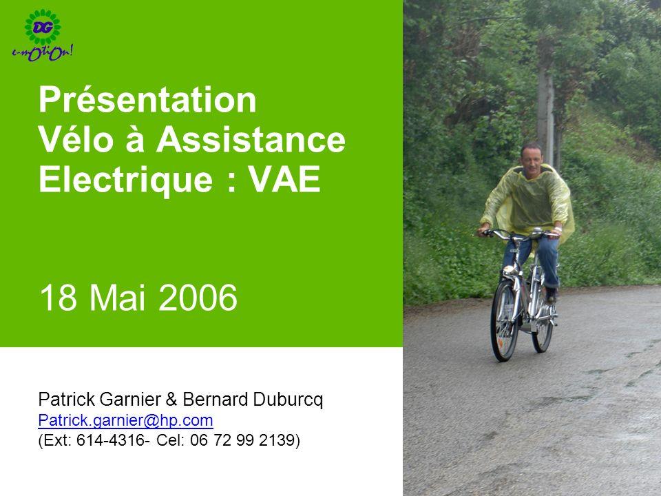Présentation Vélo à Assistance Electrique : VAE 18 Mai 2006 Patrick Garnier & Bernard Duburcq Patrick.garnier@hp.com (Ext: 614-4316- Cel: 06 72 99 213