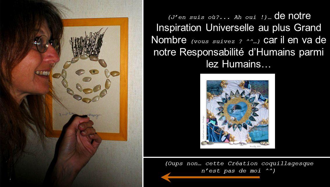 (Jen suis où?... Ah oui !)… de notre Inspiration Universelle au plus Grand Nombre ( vous suivez ? ^^…) car il en va de notre Responsabilité dHumains p