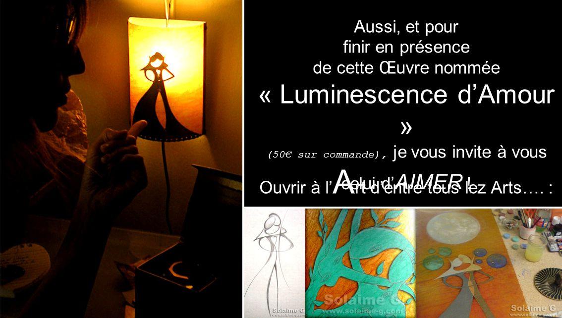 Aussi, et pour finir en présence de cette Œuvre nommée « Luminescence dAmour » (50 sur commande), je vous invite à vous Ouvrir à l A rt dentre tous le