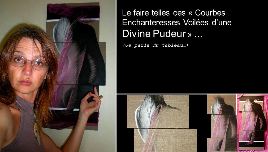 Le faire telles ces « Courbes Enchanteresses Voilées dune Divine Pudeur » … (Je parle du tableau…)
