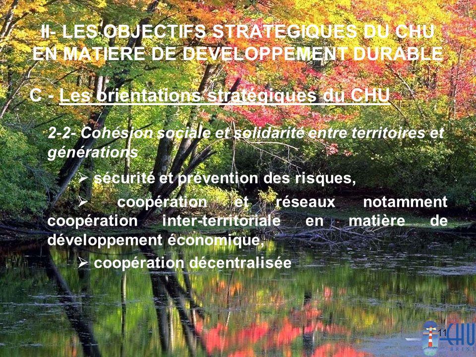 11 II- LES OBJECTIFS STRATEGIQUES DU CHU EN MATIERE DE DEVELOPPEMENT DURABLE C - Les orientations stratégiques du CHU 2-2- Cohésion sociale et solidarité entre territoires et générations sécurité et prévention des risques, coopération et réseaux notamment coopération inter-territoriale en matière de développement économique, coopération décentralisée
