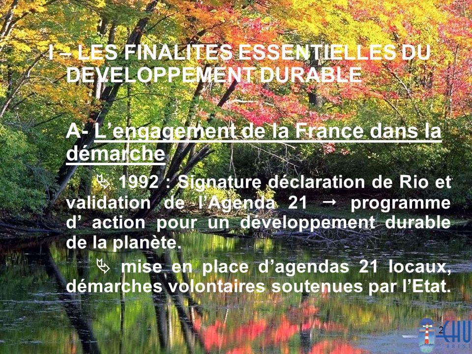 2 I – LES FINALITES ESSENTIELLES DU DEVELOPPEMENT DURABLE A- Lengagement de la France dans la démarche 1992 : Signature déclaration de Rio et validation de lAgenda 21 programme d action pour un développement durable de la planète.