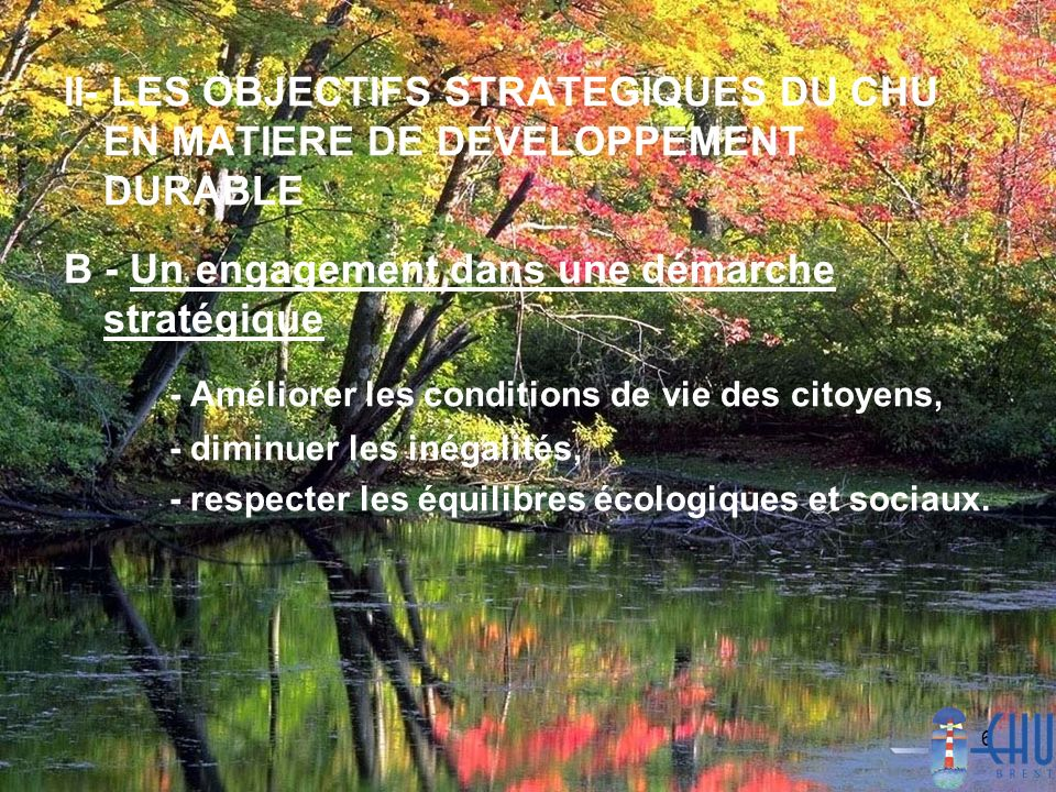 6 II- LES OBJECTIFS STRATEGIQUES DU CHU EN MATIERE DE DEVELOPPEMENT DURABLE B - Un engagement dans une démarche stratégique - Améliorer les conditions de vie des citoyens, - diminuer les inégalités, - respecter les équilibres écologiques et sociaux.