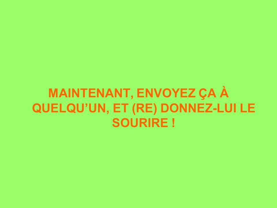 MAINTENANT, ENVOYEZ ÇA À QUELQUUN, ET (RE) DONNEZ-LUI LE SOURIRE !