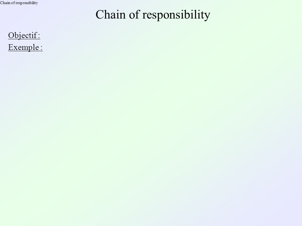Chain of responsibility Objectif : Exemple :