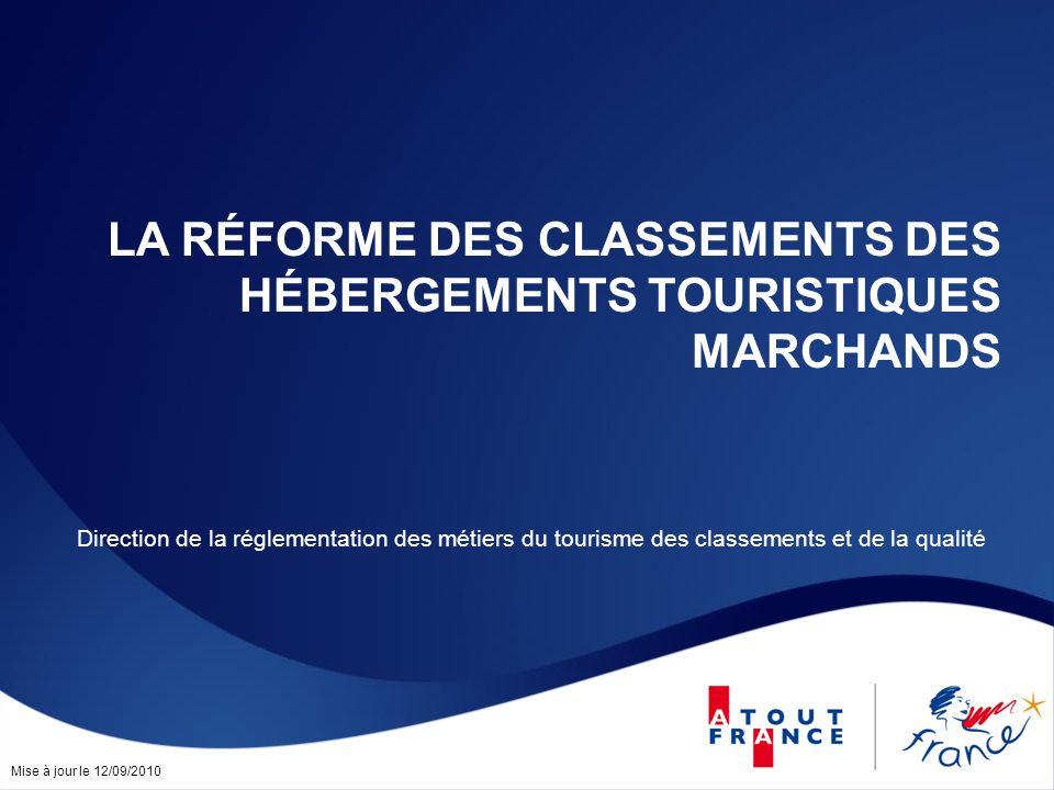 Mise à jour le 12/09/2010 LA RÉFORME DES CLASSEMENTS DES HÉBERGEMENTS TOURISTIQUES MARCHANDS Direction de la réglementation des métiers du tourisme de