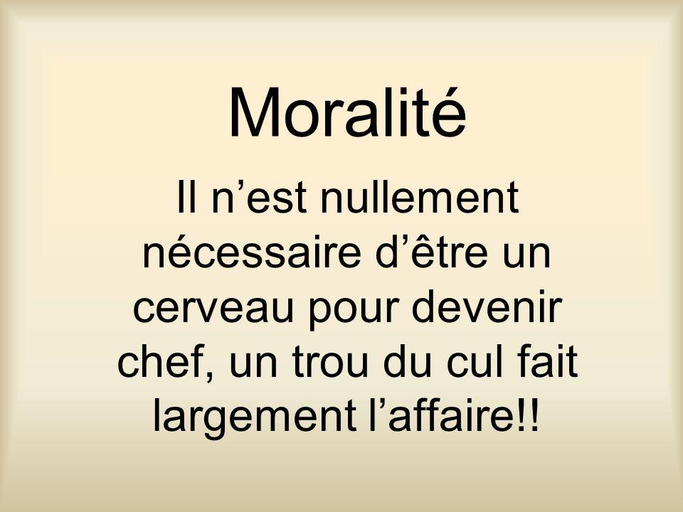 Moralité Il nest nullement nécessaire dêtre un cerveau pour devenir chef, un trou du cul fait largement laffaire!!