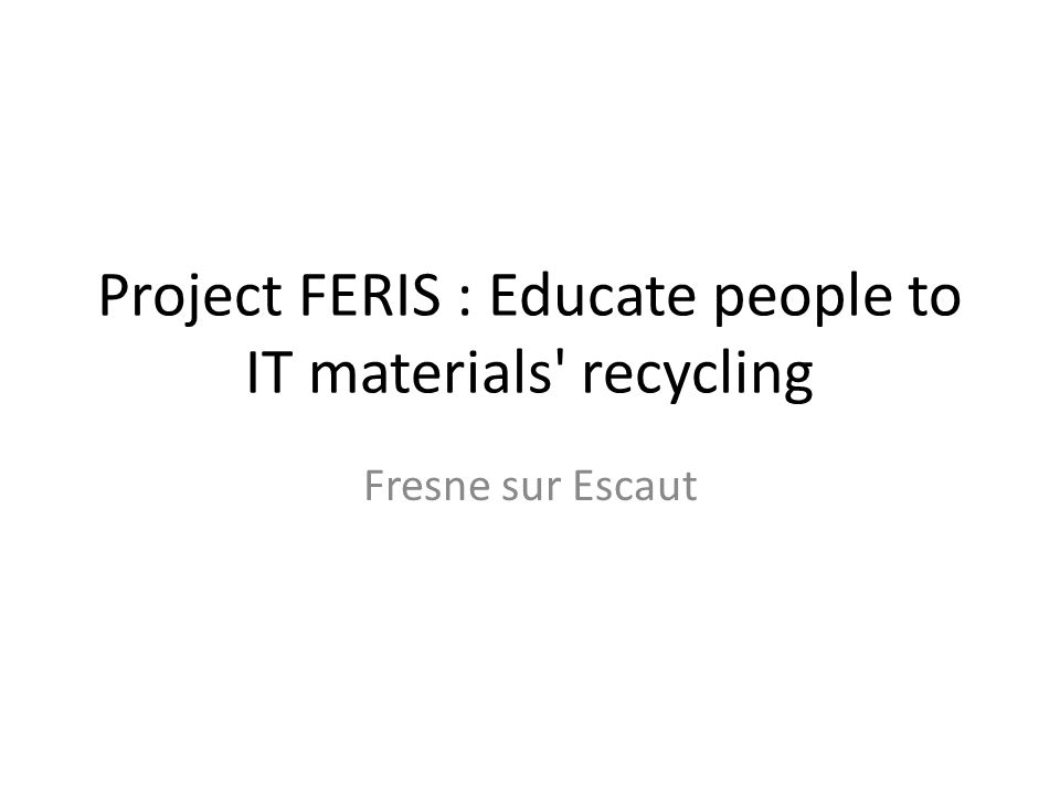 Project FERIS : Educate people to IT materials recycling Fresne sur Escaut