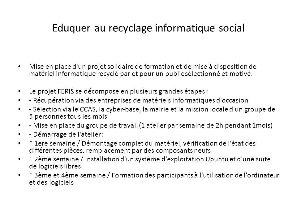 Eduquer au recyclage informatique social Mise en place d un projet solidaire de formation et de mise à disposition de matériel informatique recyclé par et pour un public sélectionné et motivé.
