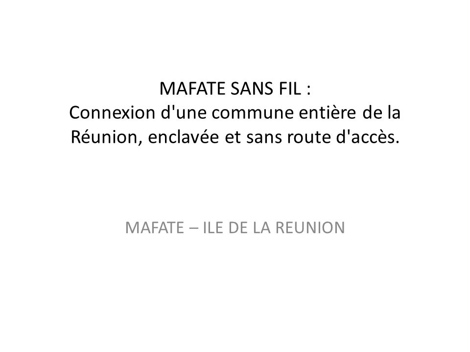 MAFATE SANS FIL : Connexion d une commune entière de la Réunion, enclavée et sans route d accès.
