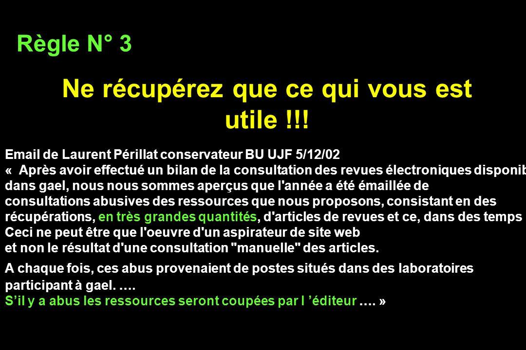 Ne récupérez que ce qui vous est utile !!! Règle N° 3 Email de Laurent Périllat conservateur BU UJF 5/12/02 « Après avoir effectué un bilan de la cons