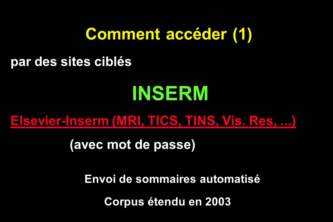 Comment accéder (1) par des sites ciblés INSERM Elsevier-Inserm (MRI, TICS, TINS, Vis. Res,...) (avec mot de passe) Corpus étendu en 2003 Envoi de som