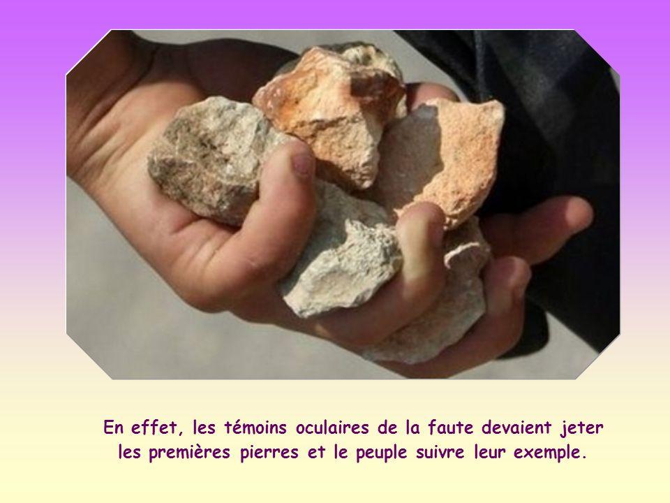 En effet, les témoins oculaires de la faute devaient jeter les premières pierres et le peuple suivre leur exemple.