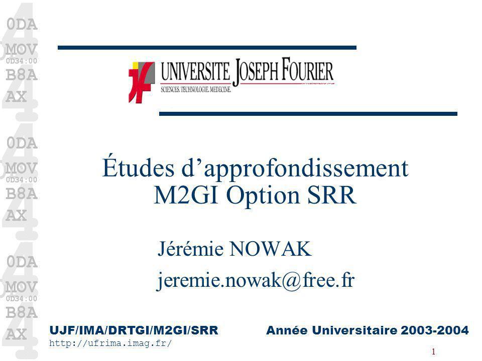1 Études dapprofondissement M2GI Option SRR Jérémie NOWAK jeremie.nowak@free.fr UJF/IMA/DRTGI/M2GI/SRR http://ufrima.imag.fr/ Année Universitaire 2003