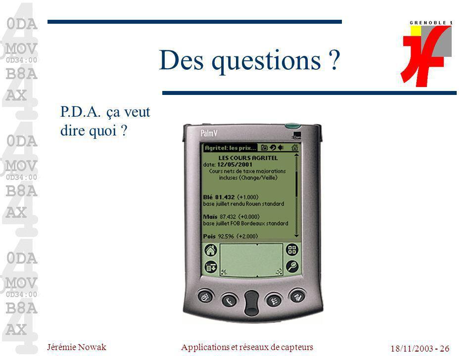 Jérémie Nowak Applications et réseaux de capteurs 18/11/2003 - 26 Des questions ? P.D.A. ça veut dire quoi ?