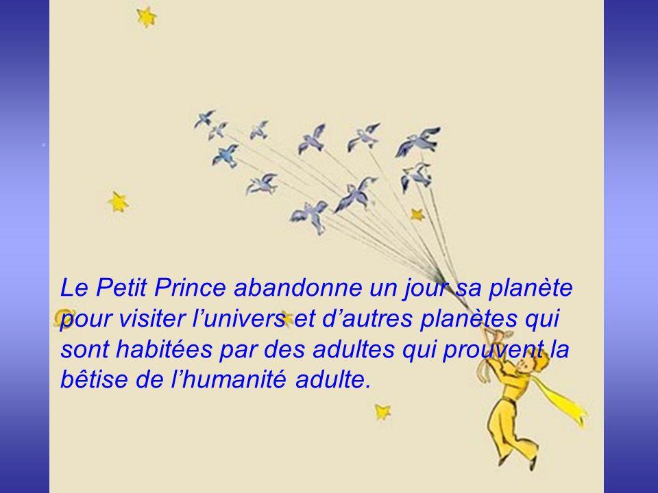 . Le Petit Prince abandonne un jour sa planète pour visiter lunivers et dautres planètes qui sont habitées par des adultes qui prouvent la bêtise de l