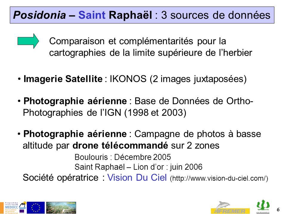 6 Posidonia – Saint Raphaël : 3 sources de données Comparaison et complémentarités pour la cartographies de la limite supérieure de lherbier Imagerie Satellite : IKONOS (2 images juxtaposées) Photographie aérienne : Base de Données de Ortho- Photographies de lIGN (1998 et 2003) Photographie aérienne : Campagne de photos à basse altitude par drone télécommandé sur 2 zones Boulouris : Décembre 2005 Saint Raphaël – Lion dor : juin 2006 Société opératrice : Vision Du Ciel (http://www.vision-du-ciel.com/)