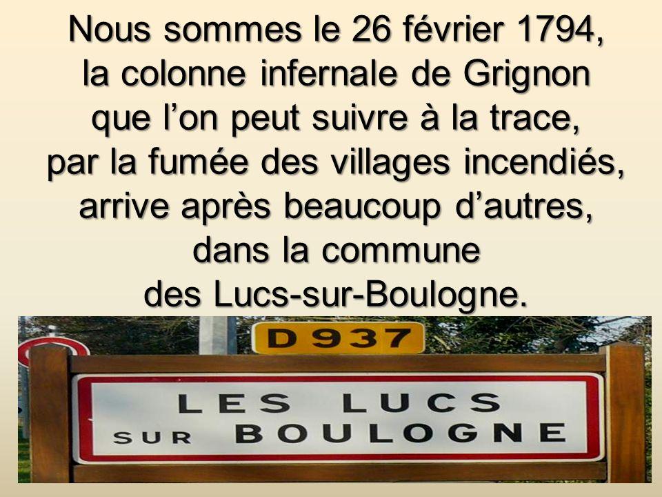 Nous sommes le 26 février 1794, la colonne infernale de Grignon que lon peut suivre à la trace, par la fumée des villages incendiés, arrive après beaucoup dautres, dans la commune des Lucs-sur-Boulogne.