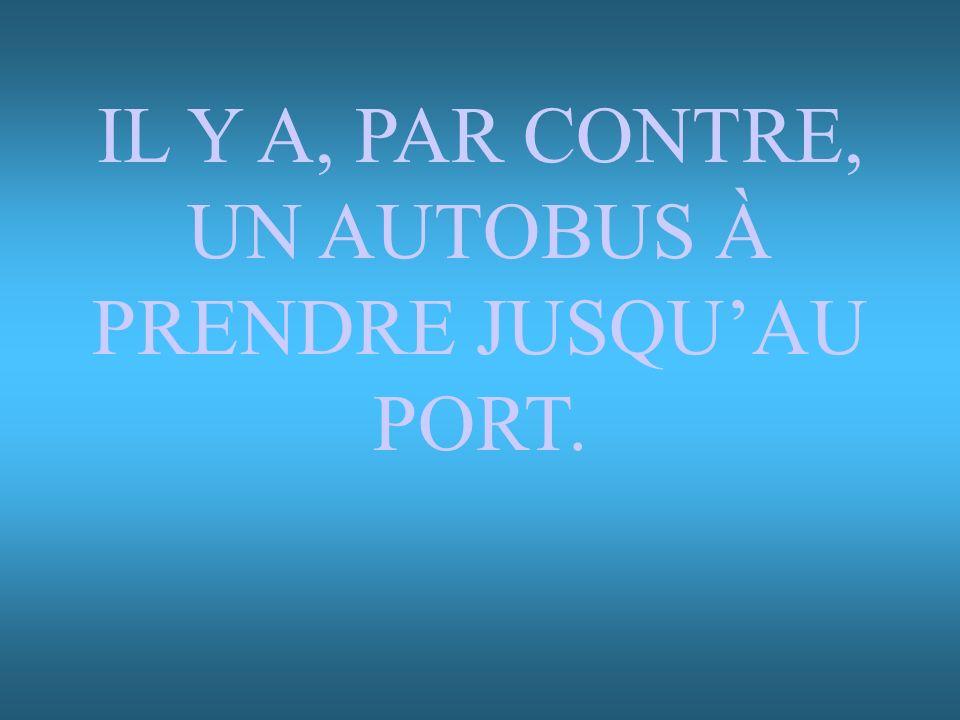 IL Y A, PAR CONTRE, UN AUTOBUS À PRENDRE JUSQUAU PORT.
