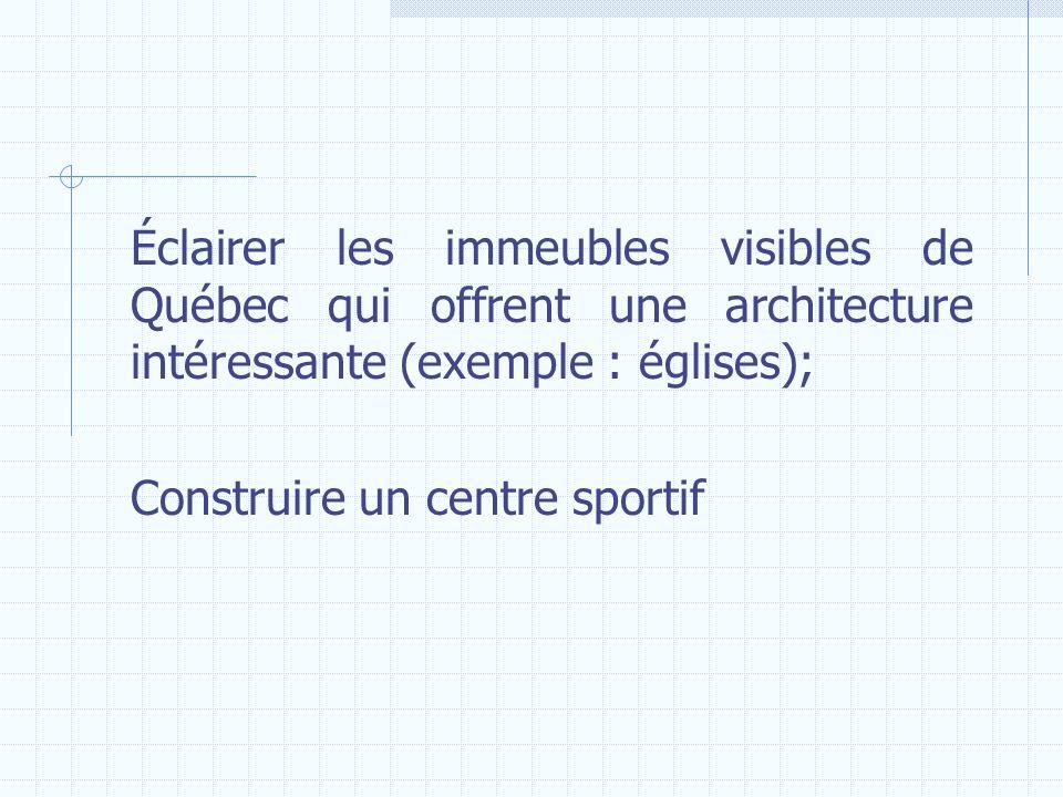 Éclairer les immeubles visibles de Québec qui offrent une architecture intéressante (exemple : églises); Construire un centre sportif