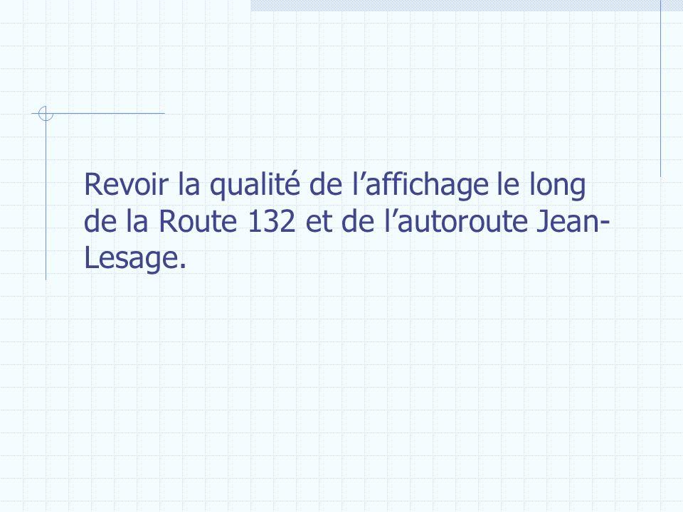 Revoir la qualité de laffichage le long de la Route 132 et de lautoroute Jean- Lesage.