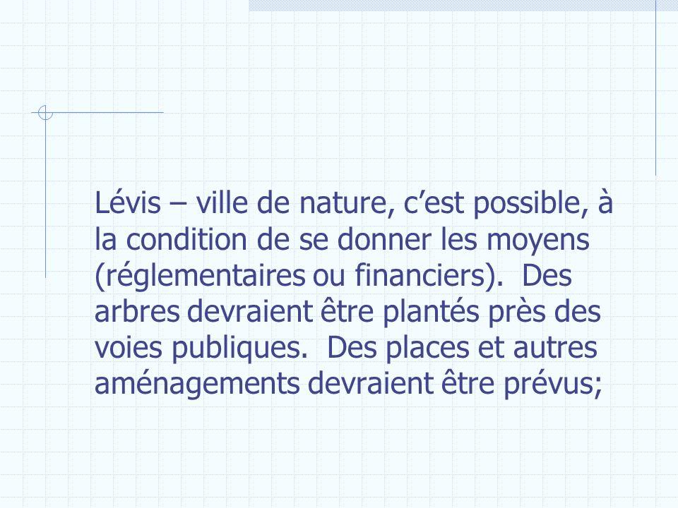 Lévis – ville de nature, cest possible, à la condition de se donner les moyens (réglementaires ou financiers). Des arbres devraient être plantés près